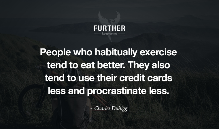 People who habitually exercise tend to eat better. They also tend to use their credit cards less and procrastinate less. ~ Charles Duhigg
