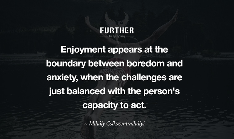Enjoyment appears at the boundary between boredom and anxiety, when the challenges are just balanced with the person's capacity to act. ~ Mihály Csíkszentmihályi