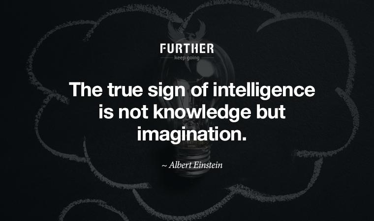 The true sign of intelligence is not knowledge but imagination. ~ Albert Einstein