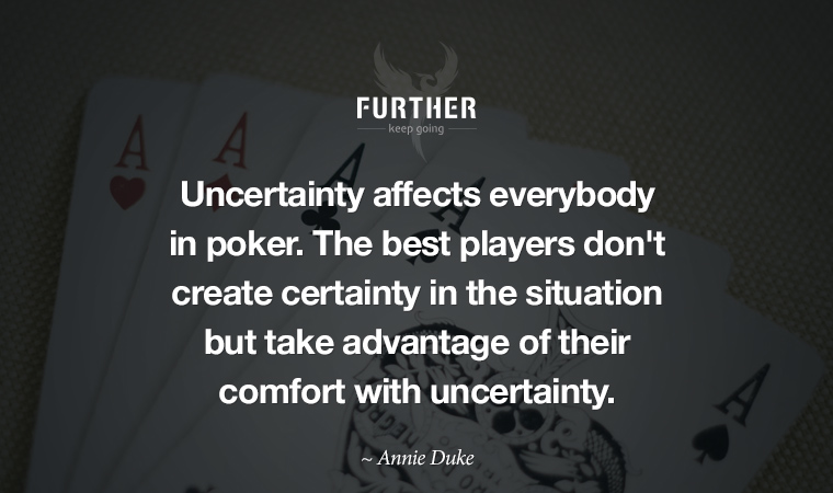Uncertainty affects everybody in poker. The best players don't create certainty in the situation but take advantage of their comfort with uncertainty. ~ Annie Duke