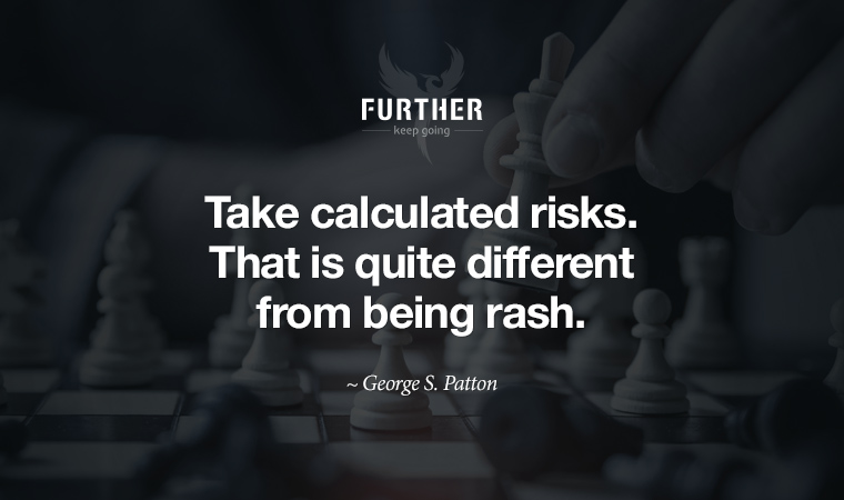 Take calculated risks. That is quite different from being rash. ~ George S. Patton