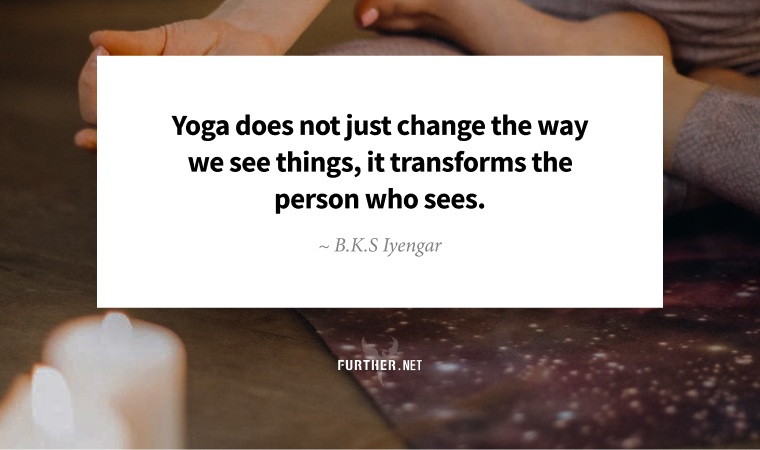 Yoga does not just change the way we see things, it transforms the person who sees. ~ B.K.S Iyengar