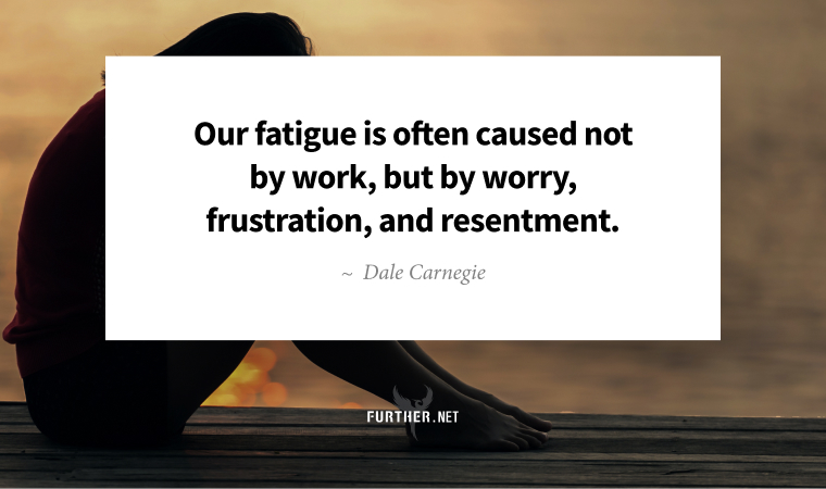 Our fatigue is often caused not by work, but by worry, frustration, and resentment. ~ Dale Carnegie