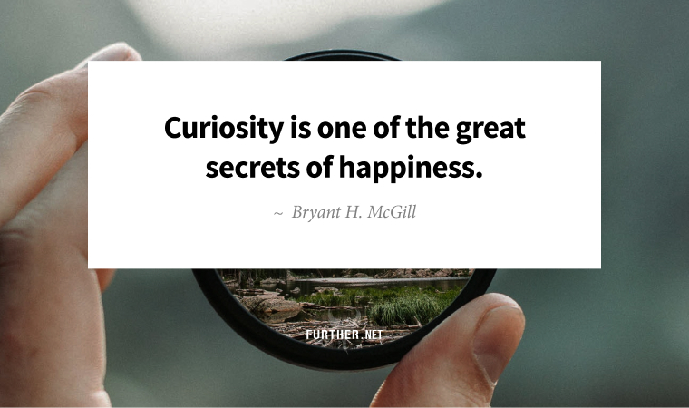 Curiosity is one of the great secrets of happiness. ~ Bryant H. McGill