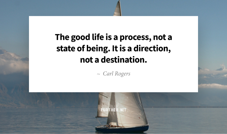 The good life is a process, not a state of being. It is a direction, not a destination. ~ Carl Rogers