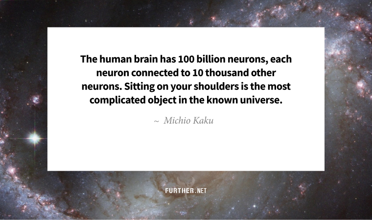 The human brain has 100 billion neurons, each neuron connected to 10 thousand other neurons. Sitting on your shoulders is the most complicated object in the known universe. ~ Michio Kaku