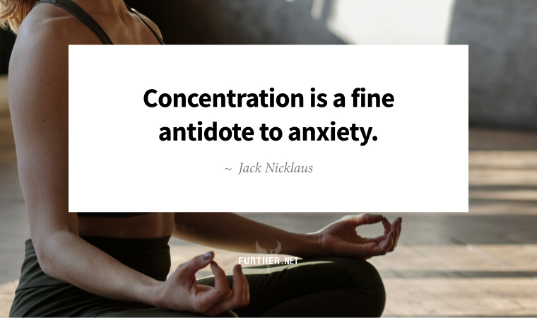 Concentration is a fine antidote to anxiety. ~ Jack Nicklaus