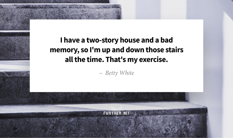 I have a two-story house and a bad memory, so I'm up and down those stairs all the time. That's my exercise. ~ Betty White
