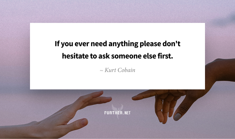If you ever need anything please don't hesitate to ask someone else first. ~ Kurt Cobain