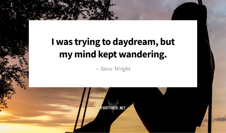 I was trying to daydream, but my mind kept wandering. ~ Steve Wright