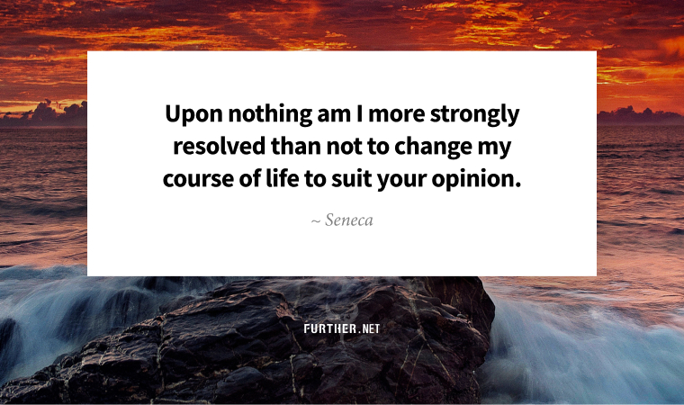 Upon nothing am I more strongly resolved than not to change my course of life to suit your opinion. ~ Seneca