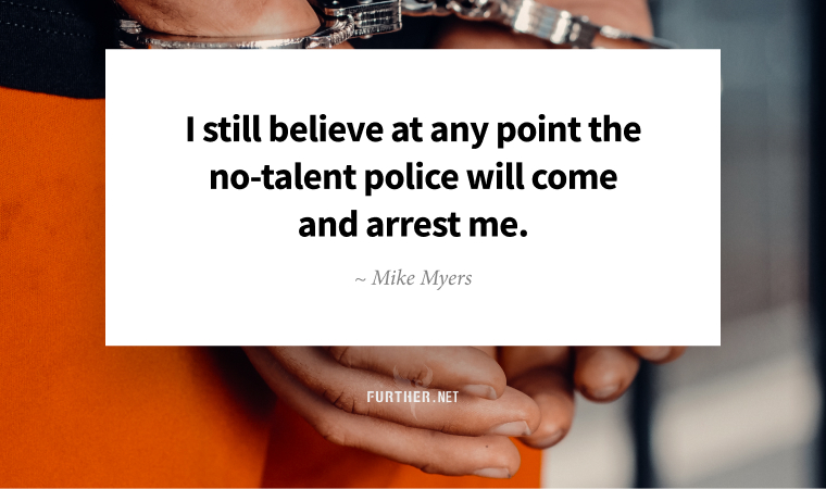 I still believe at any point the no-talent police will come and arrest me. ~ Mike Myers