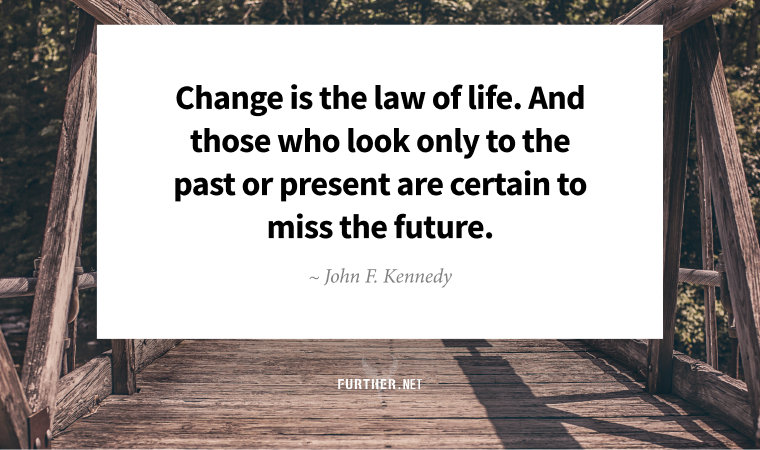Change is the law of life. And those who look only to the past or present are certain to miss the future. ~ John F. Kennedy