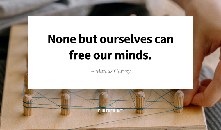 None but ourselves can free our minds. ~ Marcus Garvey