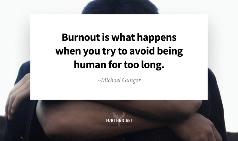Burnout is what happens when you try to avoid being human for too long. ~ Michael Gungor